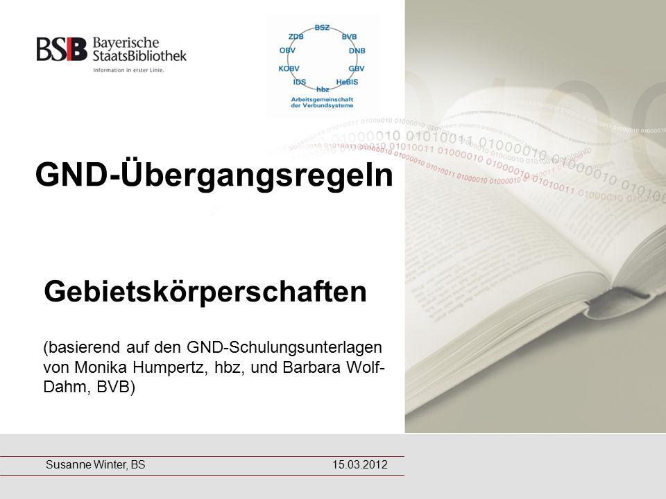 GND-Übergangsregeln Gebietskörperschaften (basierend auf den GND-Schulungsunterlagen von Monika Humpertz, hbz, und Barbara Wolf- Dahm, BVB) Susanne Winter, BS 15.03.2012