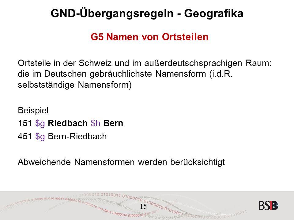 15 GND-Übergangsregeln - Geografika G5 Namen von Ortsteilen Ortsteile in der Schweiz und im außerdeutschsprachigen Raum: die im Deutschen gebräuchlichste Namensform (i.d.R.