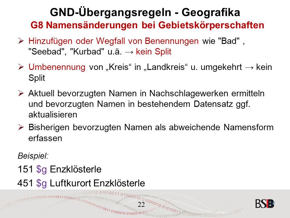 22 GND-Übergangsregeln - Geografika G8 Namensänderungen bei Gebietskörperschaften  Hinzufügen oder Wegfall von Benennungen wie Bad , Seebad , Kurbad u.ä.