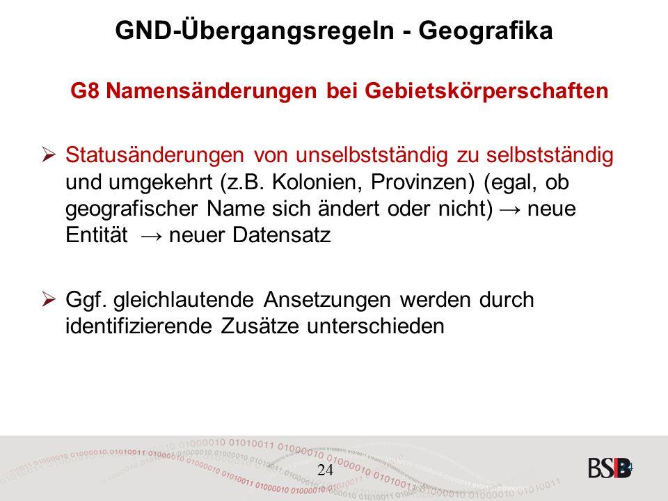 24 GND-Übergangsregeln - Geografika G8 Namensänderungen bei Gebietskörperschaften  Statusänderungen von unselbstständig zu selbstständig und umgekehrt (z.B.