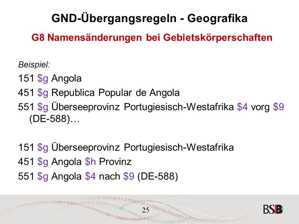 25 GND-Übergangsregeln - Geografika G8 Namensänderungen bei Gebietskörperschaften Beispiel: 151 $g Angola 451 $g Republica Popular de Angola 551 $g Überseeprovinz Portugiesisch-Westafrika $4 vorg $9 (DE-588)… 151 $g Überseeprovinz Portugiesisch-Westafrika 451 $g Angola $h Provinz 551 $g Angola $4 nach $9 (DE-588) 25