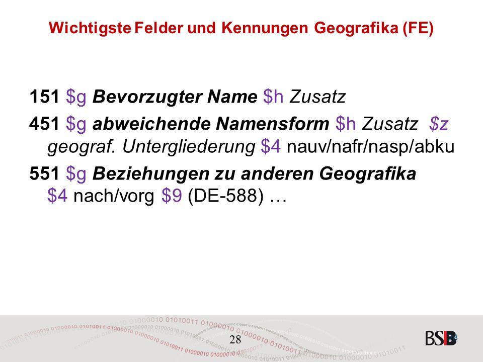 28 Wichtigste Felder und Kennungen Geografika (FE) 151 $g Bevorzugter Name $h Zusatz 451 $g abweichende Namensform $h Zusatz $z geograf.