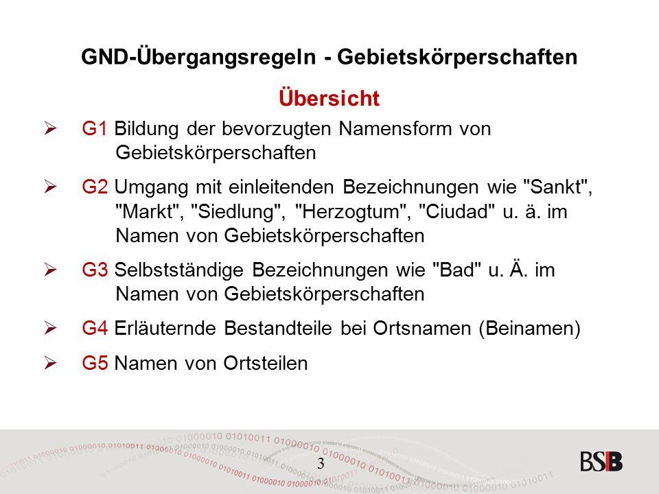 3 GND-Übergangsregeln - Gebietskörperschaften Übersicht  G1 Bildung der bevorzugten Namensform von Gebietskörperschaften  G2 Umgang mit einleitenden Bezeichnungen wie Sankt , Markt , Siedlung , Herzogtum , Ciudad u.