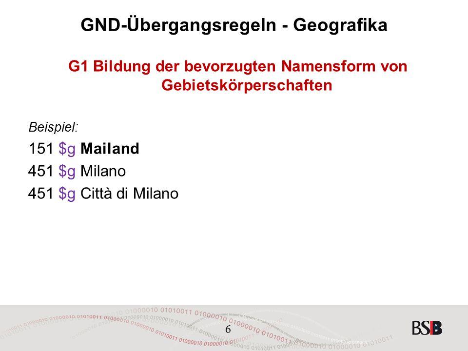 6 GND-Übergangsregeln - Geografika G1 Bildung der bevorzugten Namensform von Gebietskörperschaften Beispiel: 151 $g Mailand 451 $g Milano 451 $g Città di Milano 6