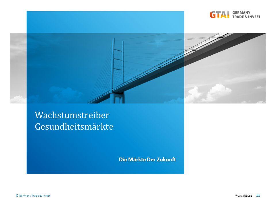 © Germany Trade & Investwww.gtai.de 11 Wachstumstreiber Gesundheitsmärkte Die Märkte Der Zukunft