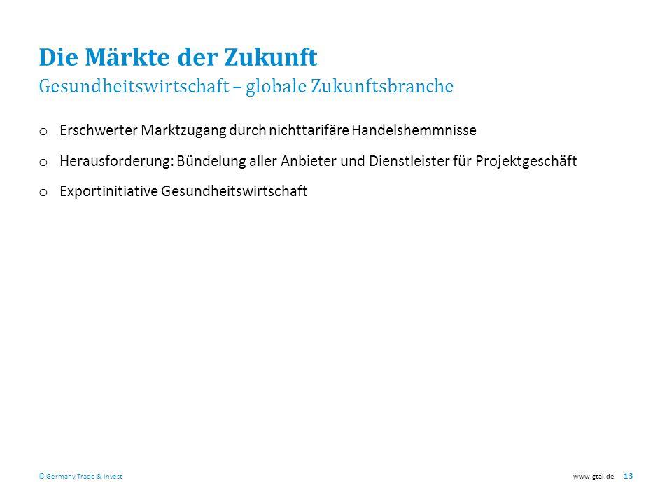 © Germany Trade & Investwww.gtai.de 13 Die Märkte der Zukunft Gesundheitswirtschaft – globale Zukunftsbranche o Erschwerter Marktzugang durch nichttarifäre Handelshemmnisse o Herausforderung: Bündelung aller Anbieter und Dienstleister für Projektgeschäft o Exportinitiative Gesundheitswirtschaft