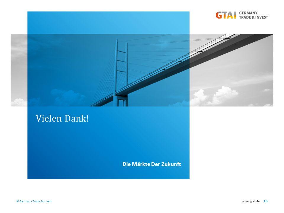 © Germany Trade & Investwww.gtai.de 16 Vielen Dank! Die Märkte Der Zukunft