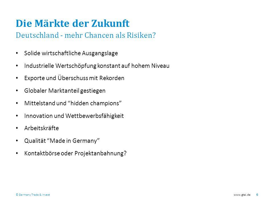 © Germany Trade & Investwww.gtai.de 6 Die Märkte der Zukunft Deutschland - mehr Chancen als Risiken.