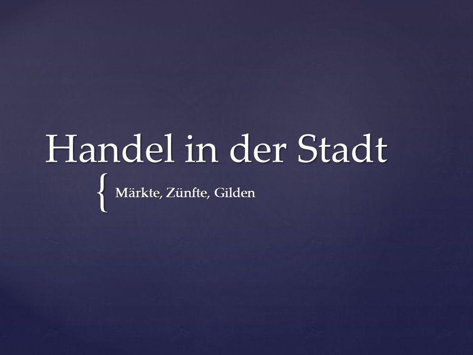 { Handel in der Stadt Märkte, Zünfte, Gilden