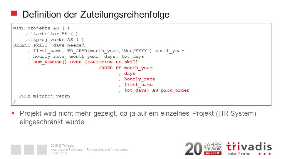 2015 © Trivadis Definition der Zuteilungsreihenfolge WITH projekte AS (…),mitarbeiter AS (…),mitproj_verkn AS (…) SELECT skill, days_needed, first_name, TO_CHAR(month_year, Mon/YYYY ) month_year, hourly_rate, month_year, days, tot_days, ROW_NUMBER() OVER (PARTITION BY skill ORDER BY month_year, days, hourly_rate, first_name, tot_days) AS pick_order FROM mitproj_verkn / 12.02.2015 Analytische Funktionen - Fortgeschrittene Anwendung  Projekt wird nicht mehr gezeigt, da ja auf ein einzelnes Projekt (HR System) eingeschränkt wurde…