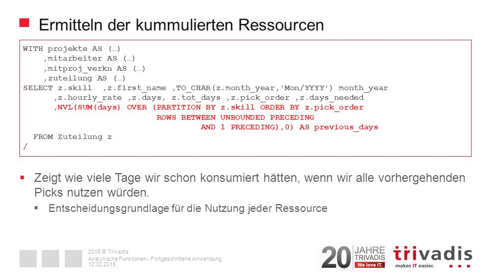 2015 © Trivadis Ermitteln der kummulierten Ressourcen WITH projekte AS (…),mitarbeiter AS (…),mitproj_verkn AS (…),zuteilung AS (…) SELECT z.skill,z.first_name,TO_CHAR(z.month_year, Mon/YYYY ) month_year,z.hourly_rate,z.days, z.tot_days,z.pick_order,z.days_needed,NVL(SUM(days) OVER (PARTITION BY z.skill ORDER BY z.pick_order ROWS BETWEEN UNBOUNDED PRECEDING AND 1 PRECEDING),0) AS previous_days FROM Zuteilung z / 12.02.2015 Analytische Funktionen - Fortgeschrittene Anwendung  Zeigt wie viele Tage wir schon konsumiert hätten, wenn wir alle vorhergehenden Picks nutzen würden.