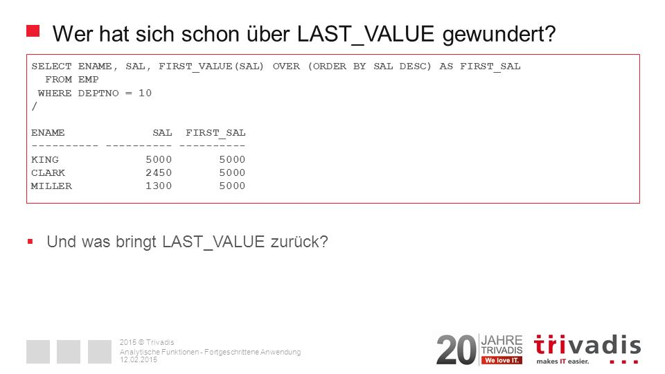 2015 © Trivadis Einfache Prognose – REGR_SLOPE SELECT ts_order,accounting_month,ath_tickets,dxb_tickets,REGR_SLOPE(ath_tickets,ts_order) OVER (ORDER BY accounting_month RANGE BETWEEN NUMTOYMINTERVAL(23, MONTH ) PRECEDING AND CURRENT ROW) AS ath_slope,REGR_SLOPE(dxb_tickets,ts_order) OVER (ORDER BY accounting_month RANGE BETWEEN NUMTOYMINTERVAL(23, MONTH ) PRECEDING AND CURRENT ROW) AS dxb_slope FROM all_tickets / 12.02.2015 Analytische Funktionen - Fortgeschrittene Anwendung