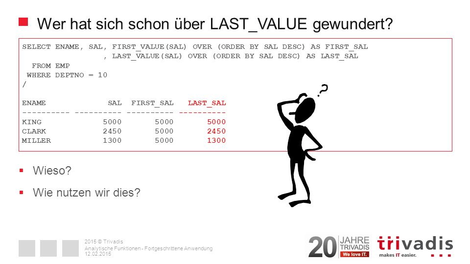 2015 © Trivadis Wer hat sich schon über LAST_VALUE gewundert? SELECT ENAME, SAL, FIRST_VALUE(SAL) OVER (ORDER BY SAL DESC) AS FIRST_SAL, LAST_VALUE(SA