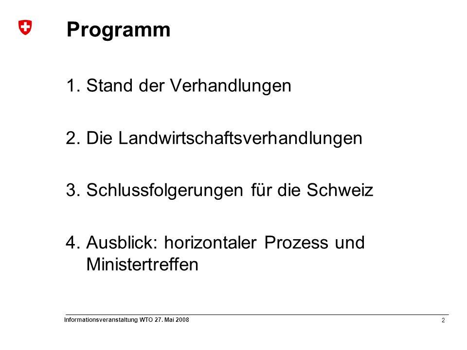 2 Informationsveranstaltung WTO 27. Mai 2008 Programm 1.Stand der Verhandlungen 2.Die Landwirtschaftsverhandlungen 3.Schlussfolgerungen für die Schwei