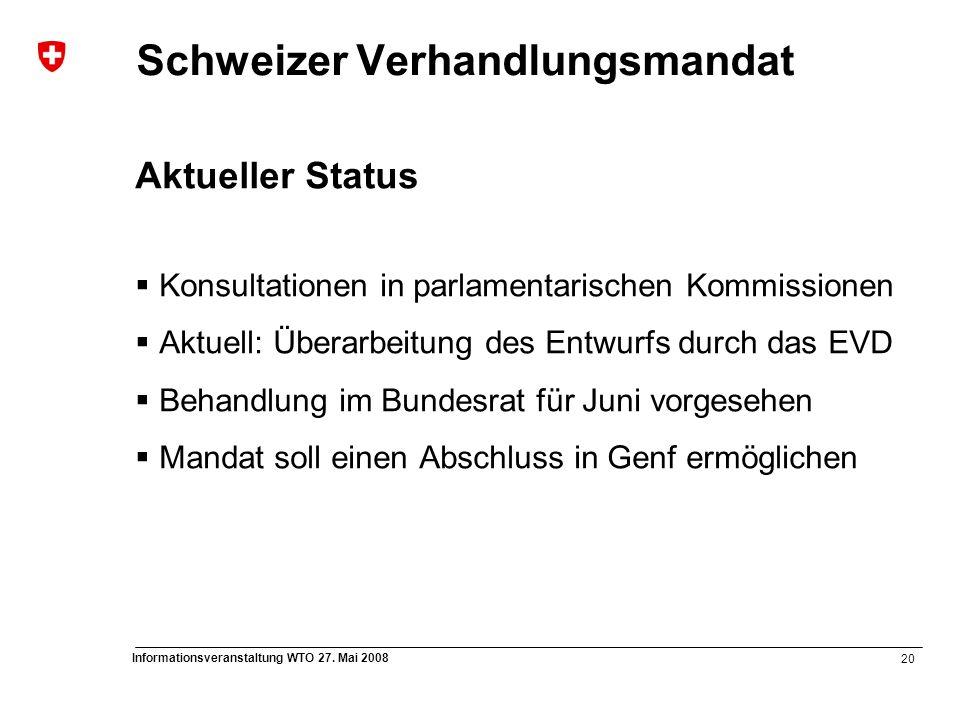 20 Informationsveranstaltung WTO 27. Mai 2008 Schweizer Verhandlungsmandat Aktueller Status  Konsultationen in parlamentarischen Kommissionen  Aktue