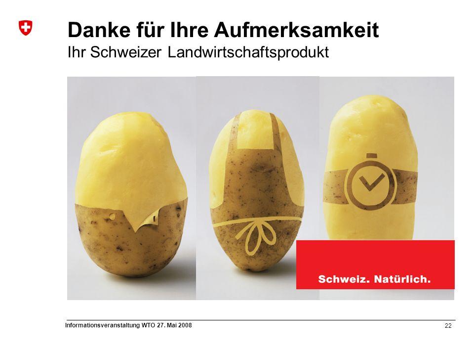 22 Informationsveranstaltung WTO 27. Mai 2008 Danke für Ihre Aufmerksamkeit Ihr Schweizer Landwirtschaftsprodukt