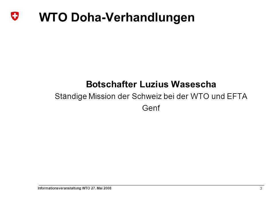 3 Informationsveranstaltung WTO 27. Mai 2008 WTO Doha-Verhandlungen Botschafter Luzius Wasescha Ständige Mission der Schweiz bei der WTO und EFTA Genf