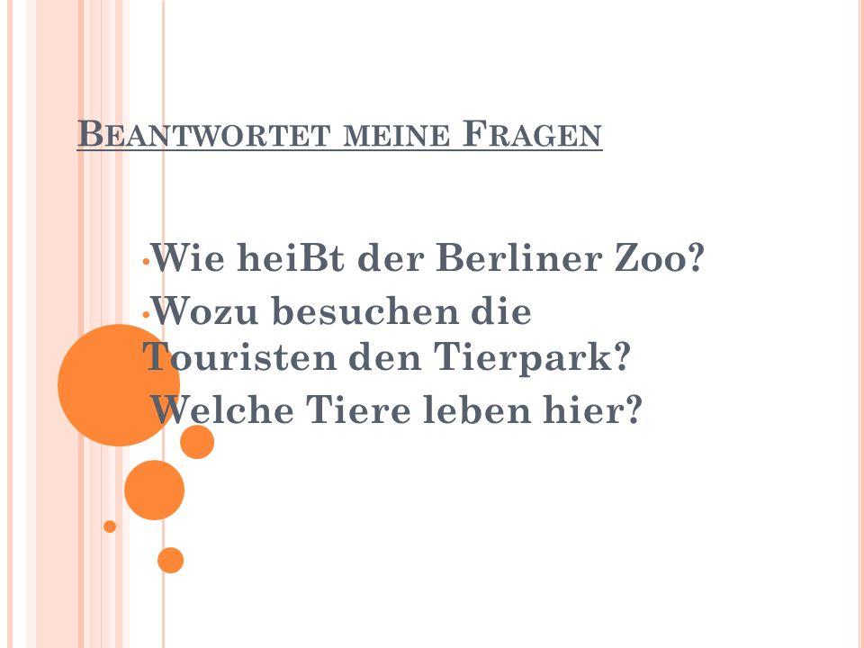 B EANTWORTET MEINE F RAGEN Wie heiBt der Berliner Zoo.