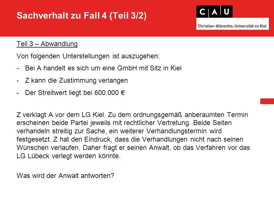 Sachverhalt zu Fall 4 (Teil 3/2) Teil 3 – Abwandlung Von folgenden Unterstellungen ist auszugehen: -Bei A handelt es sich um eine GmbH mit Sitz in Kiel -Z kann die Zustimmung verlangen -Der Streitwert liegt bei 600.000 € Z verklagt A vor dem LG Kiel.