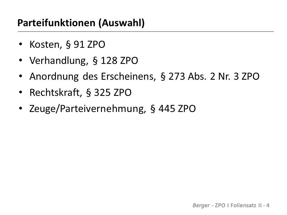 Parteibestimmung nach Klageschrift Partei ist, wer für sich Rechtsschutz begehrt und gegen den Rechtsschutz begehrt wird Materielle Rechtsverhältnisse unerheblich Berger - ZPO I Foliensatz II - 5
