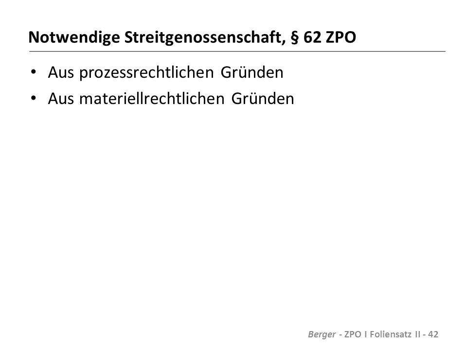 Notwendige Streitgenossenschaft, § 62 ZPO Aus prozessrechtlichen Gründen Aus materiellrechtlichen Gründen Berger - ZPO I Foliensatz II - 42