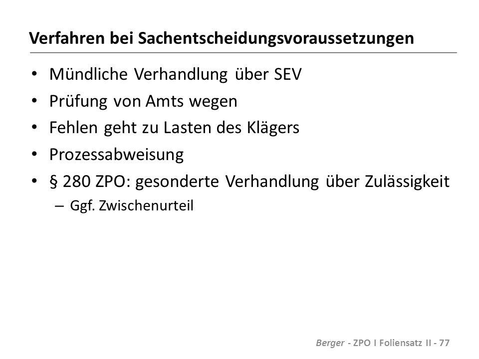 Verfahren bei Sachentscheidungsvoraussetzungen Mündliche Verhandlung über SEV Prüfung von Amts wegen Fehlen geht zu Lasten des Klägers Prozessabweisung § 280 ZPO: gesonderte Verhandlung über Zulässigkeit – Ggf.