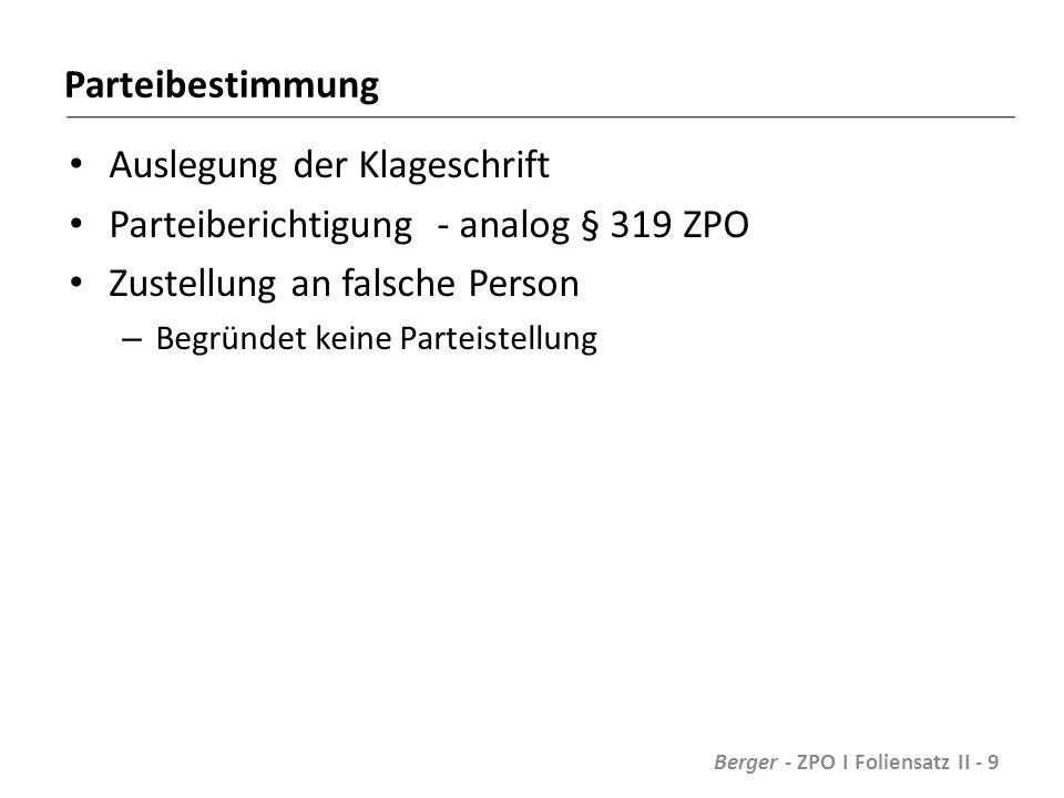 Parteibestimmung Auslegung der Klageschrift Parteiberichtigung - analog § 319 ZPO Zustellung an falsche Person – Begründet keine Parteistellung Berger - ZPO I Foliensatz II - 9