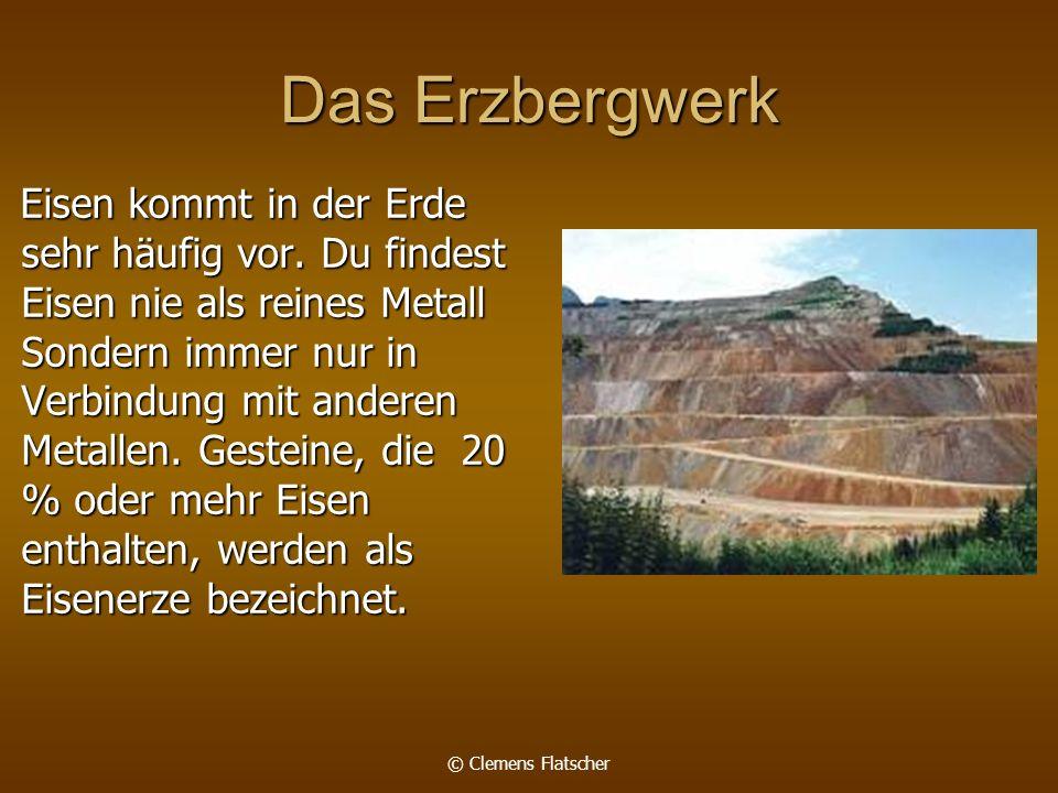 © Clemens Flatscher Das Erzbergwerk Eisen kommt in der Erde sehr häufig vor. Du findest Eisen nie als reines Metall Sondern immer nur in Verbindung mi