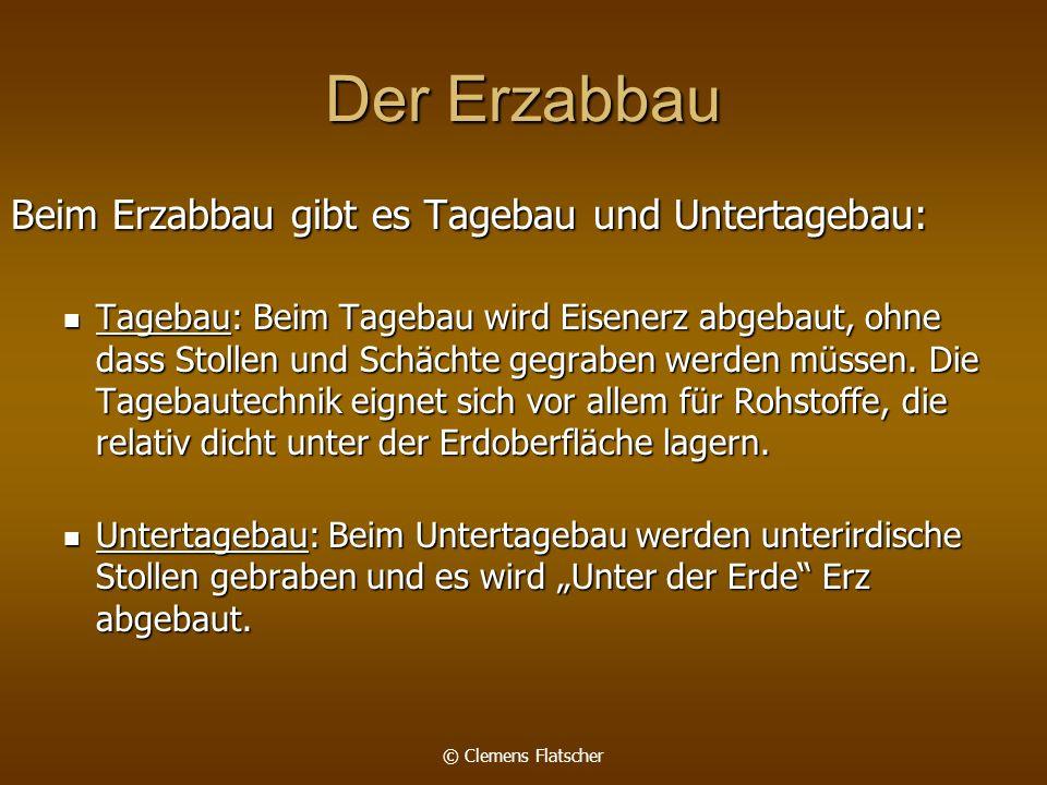 © Clemens Flatscher Der Erzabbau Beim Erzabbau gibt es Tagebau und Untertagebau: Tagebau: Beim Tagebau wird Eisenerz abgebaut, ohne dass Stollen und Schächte gegraben werden müssen.