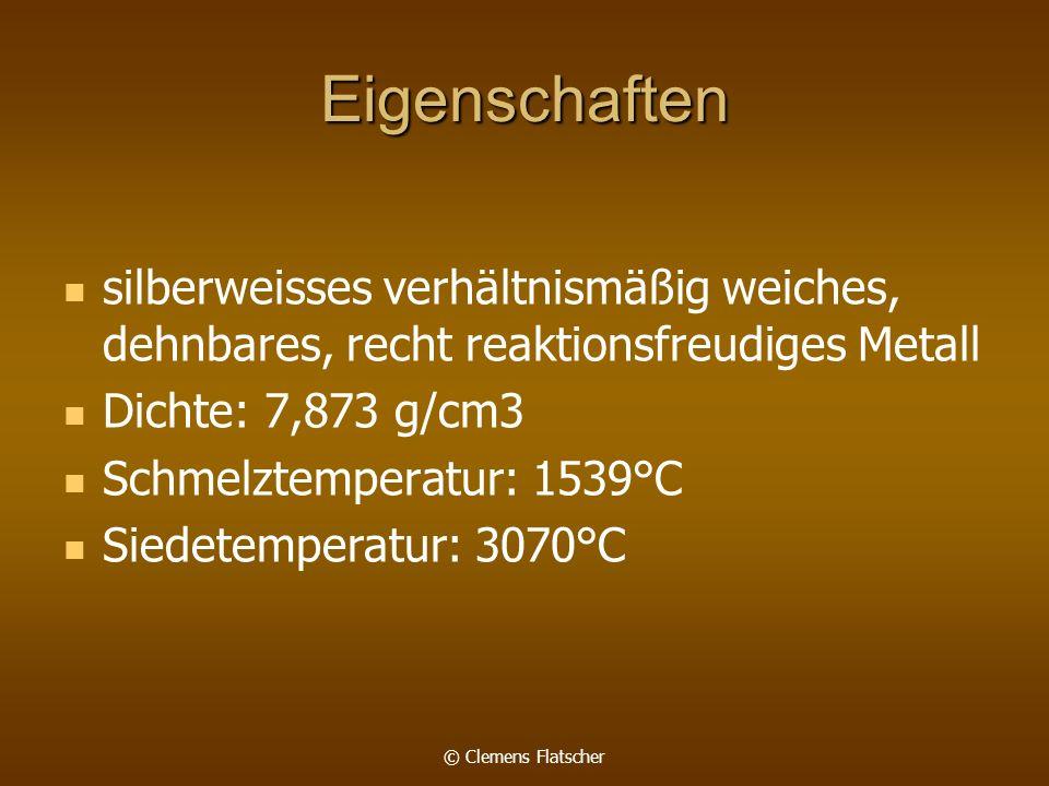 © Clemens Flatscher Eigenschaften silberweisses verhältnismäßig weiches, dehnbares, recht reaktionsfreudiges Metall Dichte: 7,873 g/cm3 Schmelztemperatur: 1539°C Siedetemperatur: 3070°C