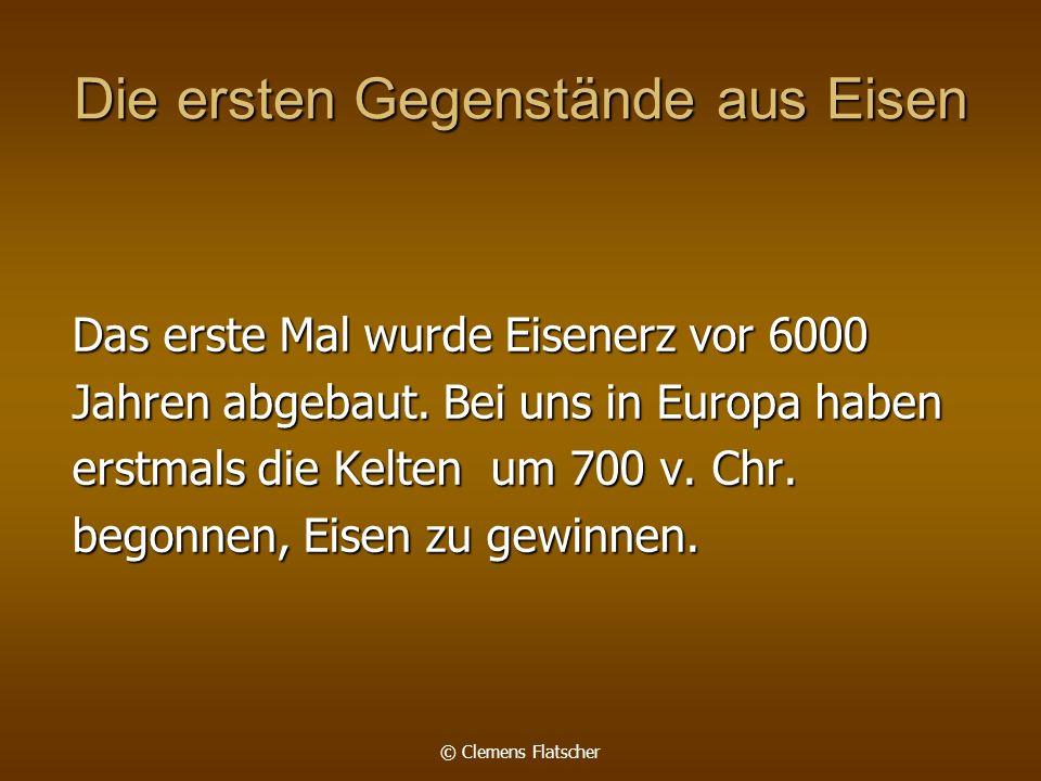 © Clemens Flatscher Die ersten Gegenstände aus Eisen Das erste Mal wurde Eisenerz vor 6000 Jahren abgebaut. Bei uns in Europa haben erstmals die Kelte