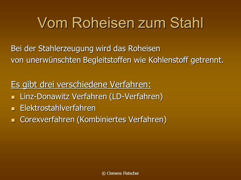 © Clemens Flatscher Vom Roheisen zum Stahl Bei der Stahlerzeugung wird das Roheisen von unerwünschten Begleitstoffen wie Kohlenstoff getrennt. Es gibt