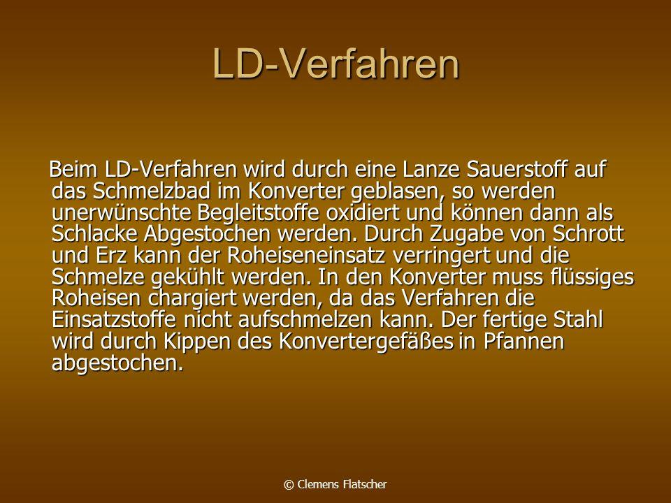 © Clemens Flatscher LD-Verfahren Beim LD-Verfahren wird durch eine Lanze Sauerstoff auf das Schmelzbad im Konverter geblasen, so werden unerwünschte Begleitstoffe oxidiert und können dann als Schlacke Abgestochen werden.