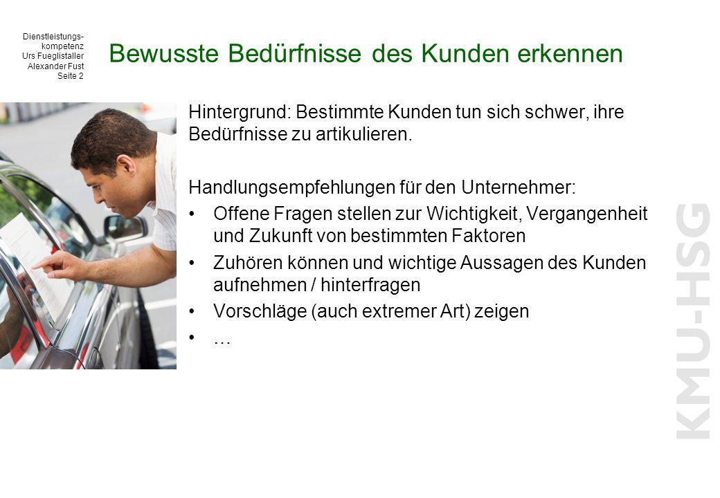 Dienstleistungs- kompetenz Urs Fueglistaller Alexander Fust Seite 2 Bewusste Bedürfnisse des Kunden erkennen Hintergrund: Bestimmte Kunden tun sich schwer, ihre Bedürfnisse zu artikulieren.