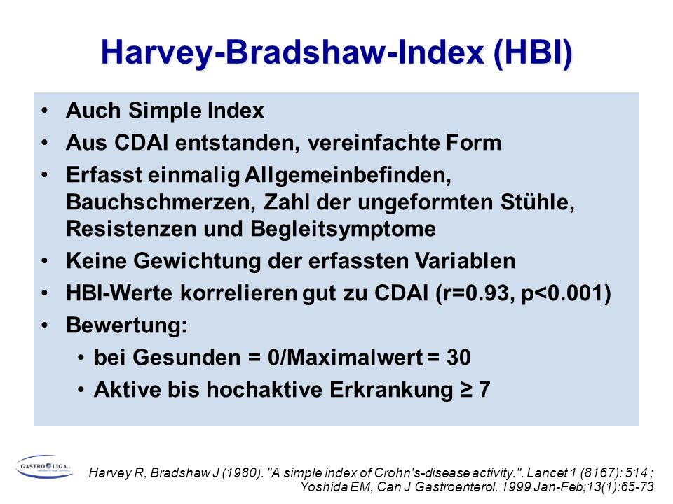Harvey-Bradshaw-Index (HBI) Auch Simple Index Aus CDAI entstanden, vereinfachte Form Erfasst einmalig Allgemeinbefinden, Bauchschmerzen, Zahl der ungeformten Stühle, Resistenzen und Begleitsymptome Keine Gewichtung der erfassten Variablen HBI-Werte korrelieren gut zu CDAI (r=0.93, p<0.001) Bewertung: bei Gesunden = 0/Maximalwert = 30 Aktive bis hochaktive Erkrankung ≥ 7 Harvey R, Bradshaw J (1980).
