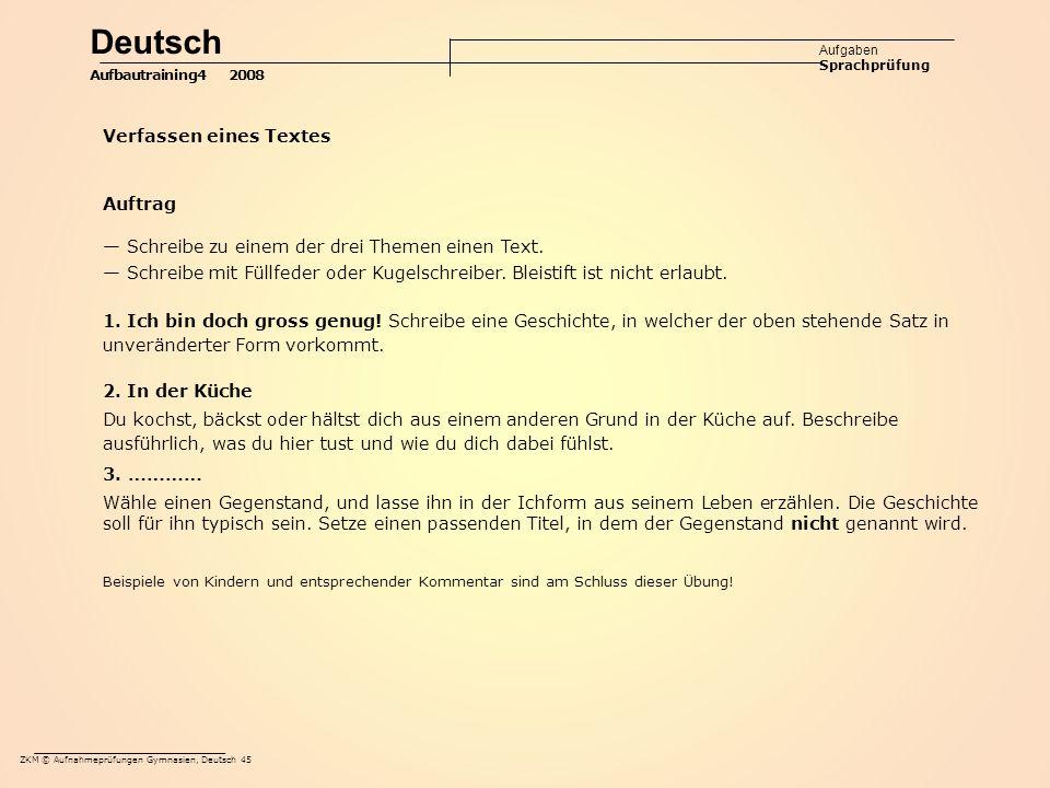 ZKM © Aufnahmeprüfungen Gymnasien, Deutsch 45 Deutsch Aufgaben Sprachprüfung Aufbautraining4 2008 Verfassen eines Textes Auftrag — Schreibe zu einem der drei Themen einen Text.
