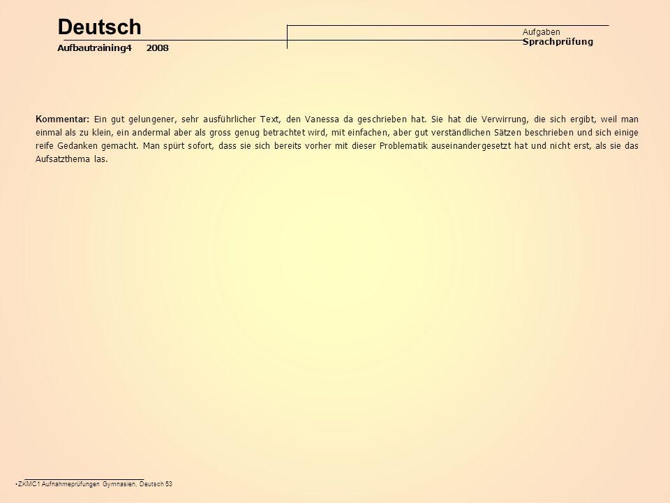 ZKMC1 Aufnahmeprüfungen Gymnasien, Deutsch 53 Deutsch Aufgaben Sprachprüfung Aufbautraining4 2008 Kommentar: Ein gut gelungener, sehr ausführlicher Text, den Vanessa da geschrieben hat.
