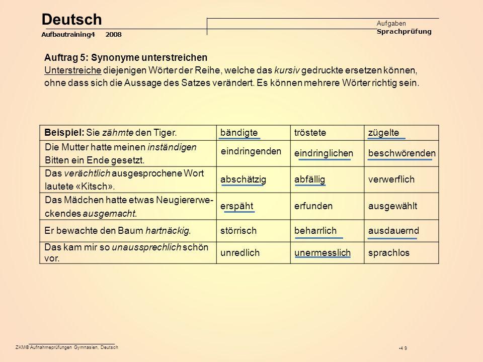 ZKM© Aufnahmeprüfungen Gymnasien, Deutsch 49 Auftrag 5: Synonyme unterstreichen Unterstreiche diejenigen Wörter der Reihe, welche das kursiv gedruckte ersetzen können, ohne dass sich die Aussage des Satzes verändert.