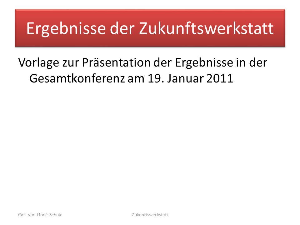 Ergebnisse der Zukunftswerkstatt Vorlage zur Präsentation der Ergebnisse in der Gesamtkonferenz am 19. Januar 2011 Carl-von-Linné-SchuleZukunftswerkst