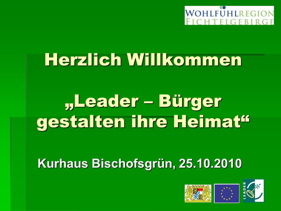 """Herzlich Willkommen """"Leader – Bürger gestalten ihre Heimat Kurhaus Bischofsgrün, 25.10.2010"""