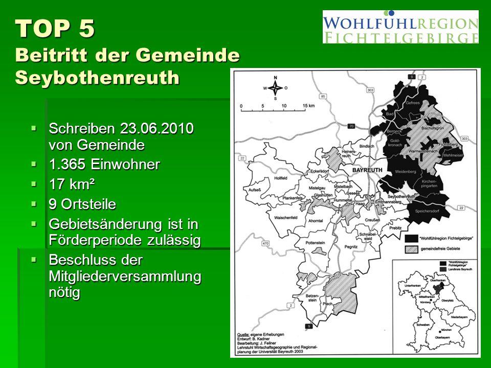 TOP 5 Beitritt der Gemeinde Seybothenreuth  Schreiben 23.06.2010 von Gemeinde  1.365 Einwohner  17 km²  9 Ortsteile  Gebietsänderung ist in Förderperiode zulässig  Beschluss der Mitgliederversammlung nötig