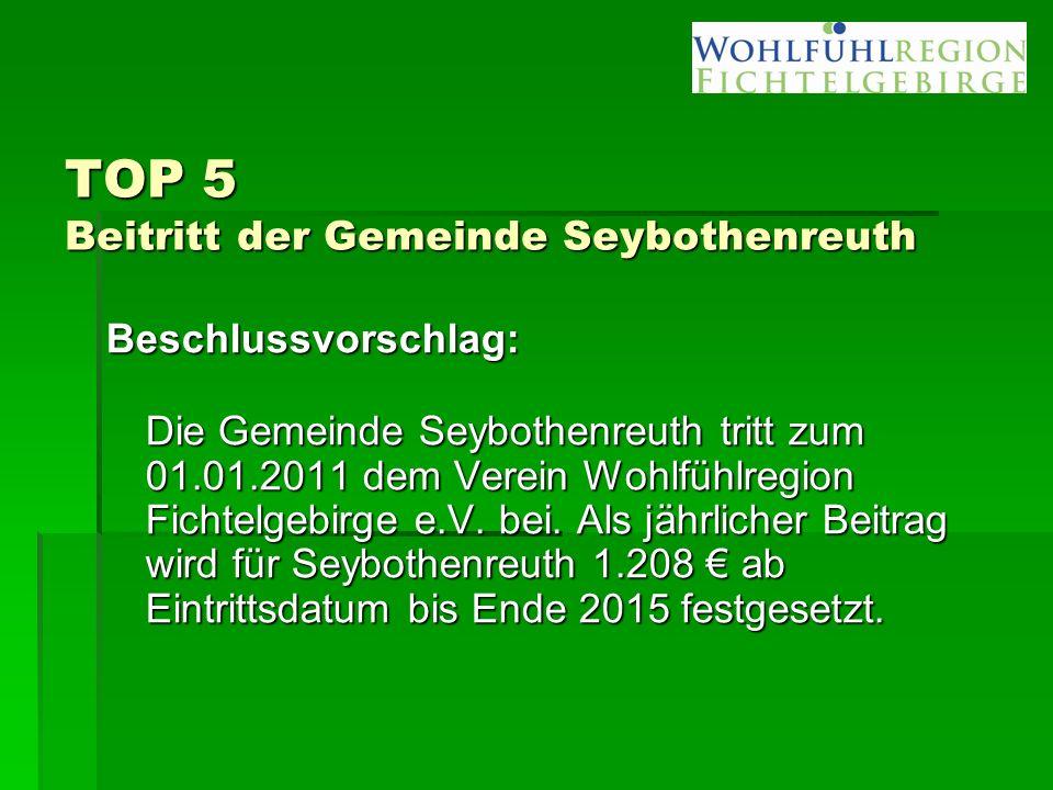 TOP 5 Beitritt der Gemeinde Seybothenreuth Beschlussvorschlag: Die Gemeinde Seybothenreuth tritt zum 01.01.2011 dem Verein Wohlfühlregion Fichtelgebirge e.V.