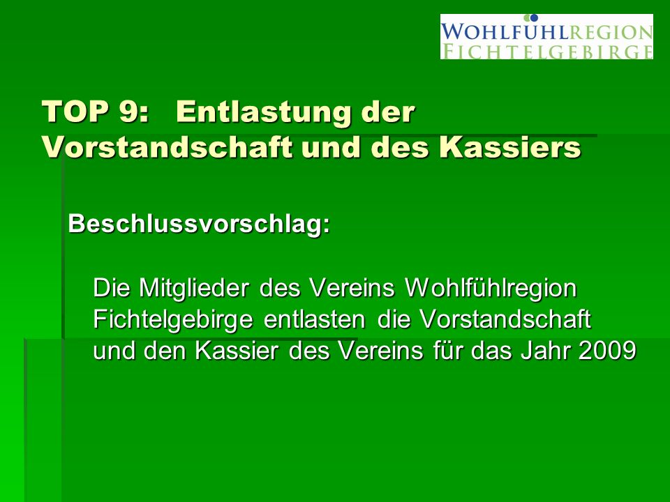 TOP 9: Entlastung der Vorstandschaft und des Kassiers Beschlussvorschlag: Die Mitglieder des Vereins Wohlfühlregion Fichtelgebirge entlasten die Vorstandschaft und den Kassier des Vereins für das Jahr 2009
