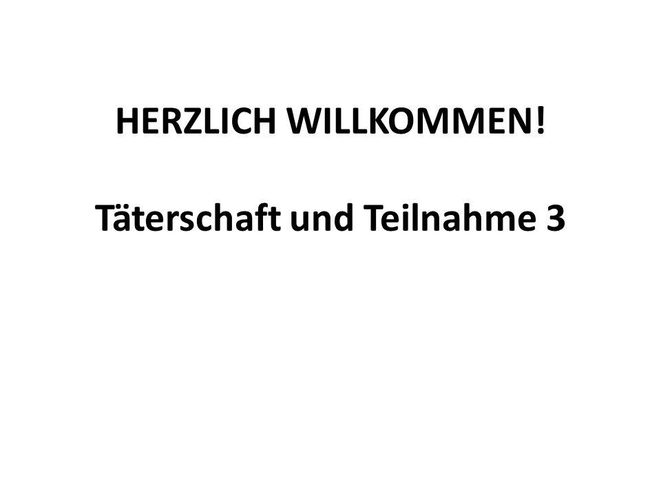 HERZLICH WILLKOMMEN! Täterschaft und Teilnahme 3
