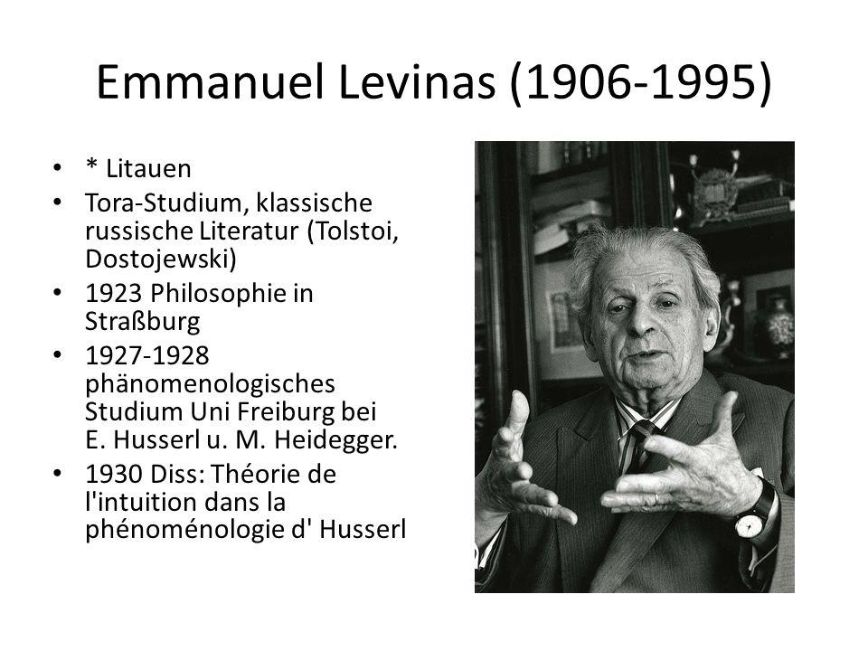Emmanuel Levinas (1906-1995) * Litauen Tora-Studium, klassische russische Literatur (Tolstoi, Dostojewski) 1923 Philosophie in Straßburg 1927-1928 phänomenologisches Studium Uni Freiburg bei E.