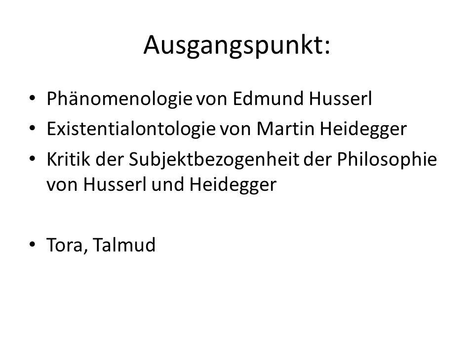 Ausgangspunkt: Phänomenologie von Edmund Husserl Existentialontologie von Martin Heidegger Kritik der Subjektbezogenheit der Philosophie von Husserl und Heidegger Tora, Talmud