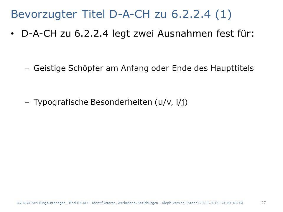 Bevorzugter Titel D-A-CH zu 6.2.2.4 (1) D-A-CH zu 6.2.2.4 legt zwei Ausnahmen fest für: – Geistige Schöpfer am Anfang oder Ende des Haupttitels – Typografische Besonderheiten (u/v, i/j) AG RDA Schulungsunterlagen – Modul 6.AD – Identifikatoren, Werkebene, Beziehungen – Aleph-Version | Stand: 20.11.2015 | CC BY-NC-SA 27