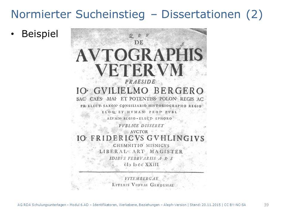 Normierter Sucheinstieg – Dissertationen (2) Beispiel AG RDA Schulungsunterlagen – Modul 6.AD – Identifikatoren, Werkebene, Beziehungen – Aleph-Version | Stand: 20.11.2015 | CC BY-NC-SA 39