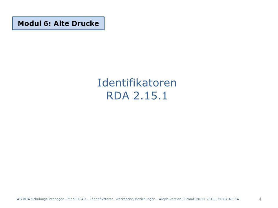 Identifikatoren RDA 2.15.1 Modul 6: Alte Drucke 4 AG RDA Schulungsunterlagen – Modul 6.AD – Identifikatoren, Werkebene, Beziehungen – Aleph-Version | Stand: 20.11.2015 | CC BY-NC-SA