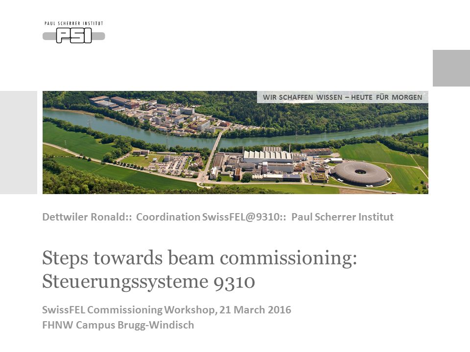 WIR SCHAFFEN WISSEN – HEUTE FÜR MORGEN Steps towards beam commissioning: Steuerungssysteme 9310 Dettwiler Ronald:: Coordination SwissFEL@9310:: Paul Scherrer Institut SwissFEL Commissioning Workshop, 21 March 2016 FHNW Campus Brugg-Windisch